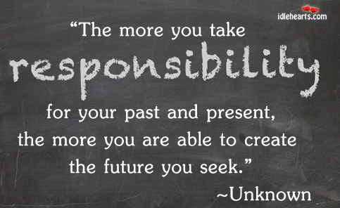 the-more-you-take-responsibility-for-your-past-and-presentthe-more-you-are-able-to-create-the-future-you-seek-future-quote